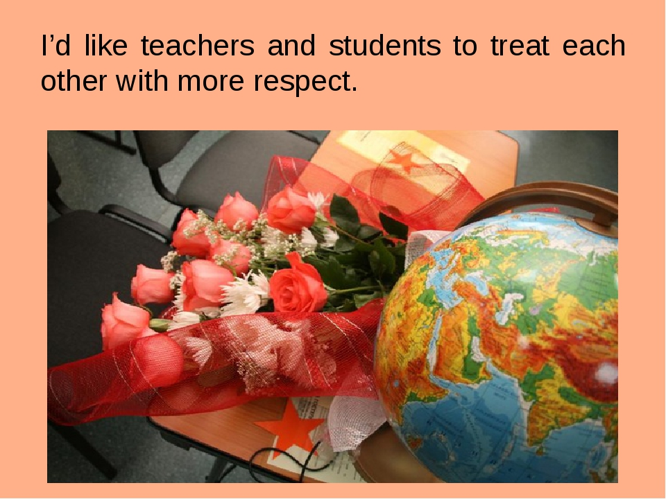 I'd like teachers and students to treat each other with more respect.
