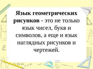 Язык геометрических рисунков - это не только язык чисел, букв и символов, а е