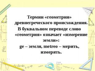 Термин «геометрия» древнегреческого происхождения. В буквальном переводе сло