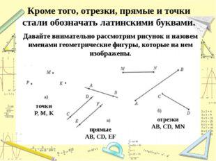 Кроме того, отрезки, прямые и точки стали обозначать латинскими буквами. Дава