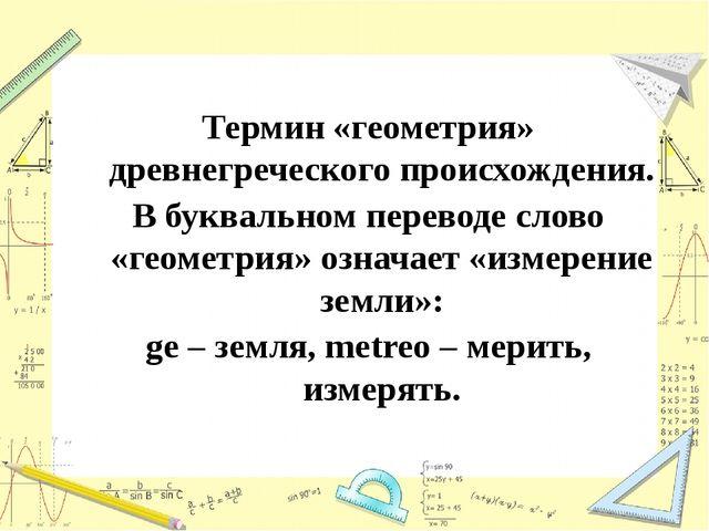 Термин «геометрия» древнегреческого происхождения. В буквальном переводе сло...