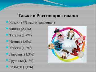 Также в России проживали: Казахи (3% всего населения) Финны (2,1%) Татары (1,