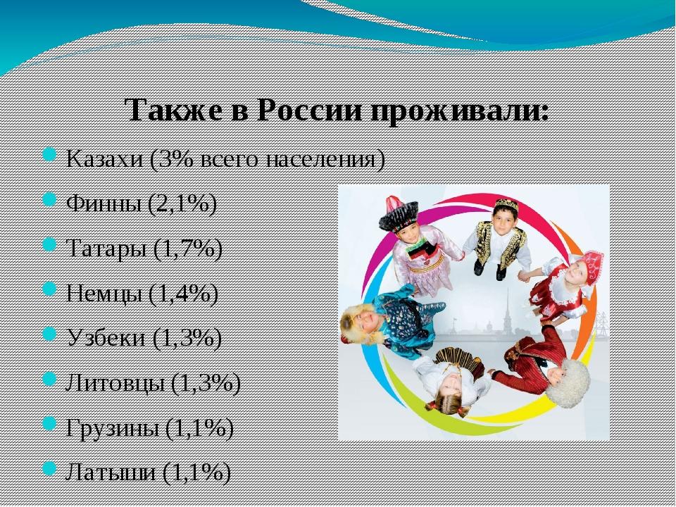 Также в России проживали: Казахи (3% всего населения) Финны (2,1%) Татары (1,...