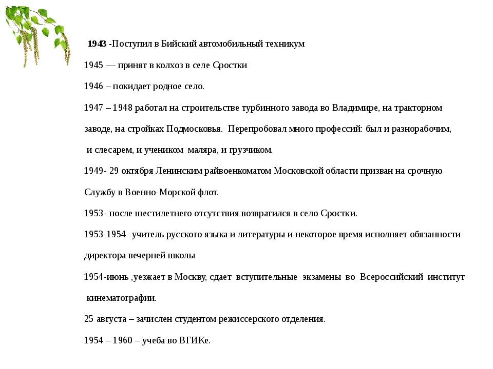 1943 -Поступил в Бийский автомобильный техникум 1945 — принят в колхоз в сел...