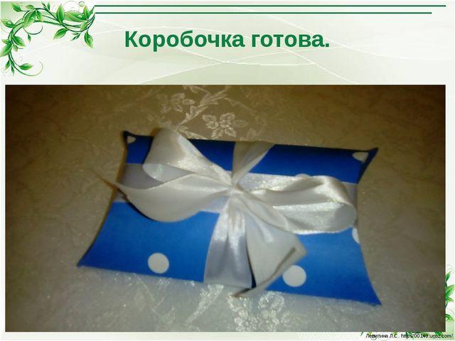 Коробочка готова. Левитина Л.С. http://00149.ucoz.com/ Левитина Л.С. http://0...