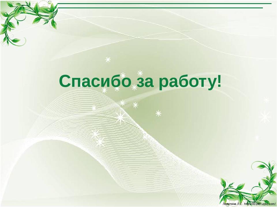 Спасибо за работу! Левитина Л.С. http://00149.ucoz.com/ Левитина Л.С. http://...