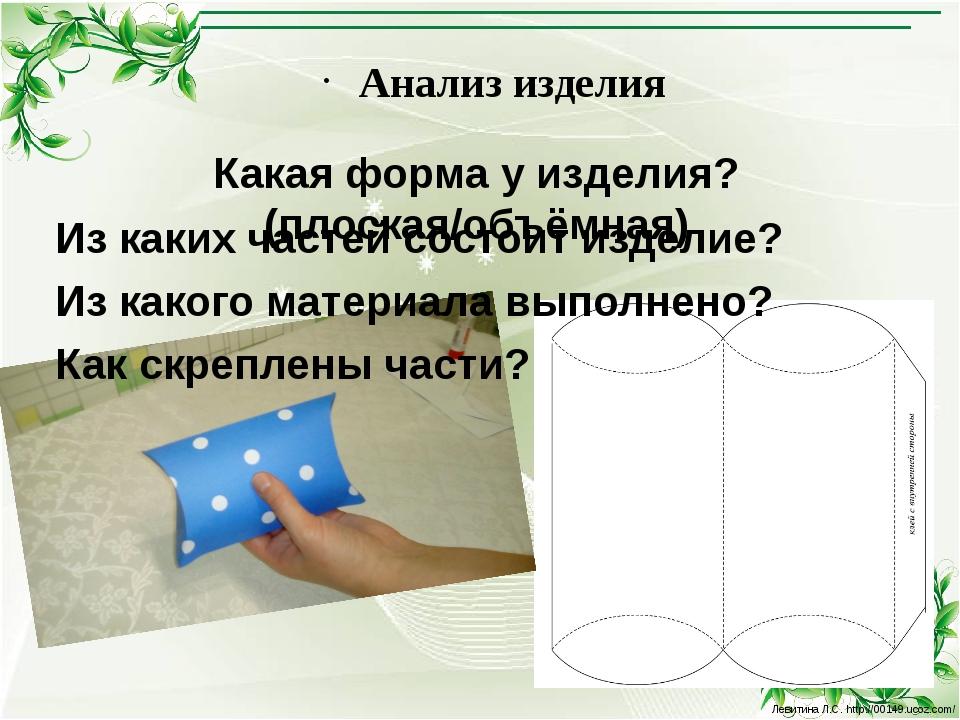 Анализ изделия Какая форма у изделия? (плоская/объёмная) Из каких частей сост...
