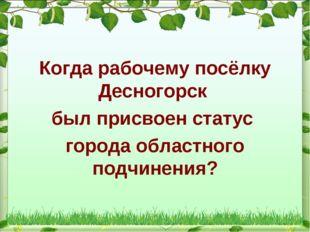 Когда рабочему посёлку Десногорск был присвоен статус города областного подчи