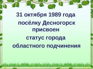 31 октября 1989 года посёлку Десногорск присвоен статус города областного по