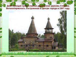 Действующая православная деревянная церковь Стефана Великопермского, построен