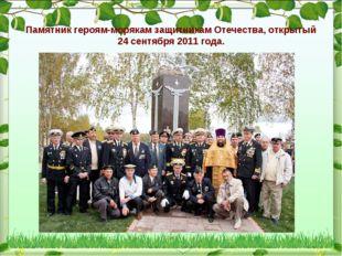 Памятник героям-морякам защитникам Отечества, открытый 24 сентября 2011 года.