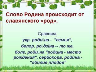"""Слово Родина происходит от славянского «род». Сравним: укр. роди́на - """"семья"""""""