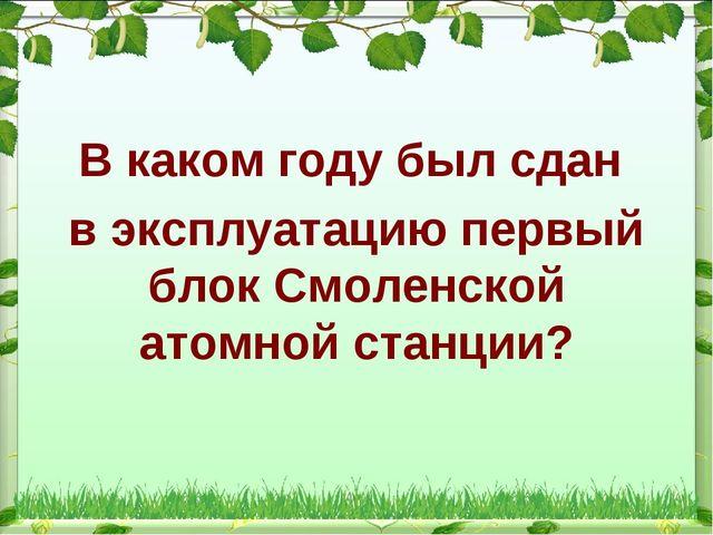 В каком году был сдан в эксплуатацию первый блок Смоленской атомной станции?