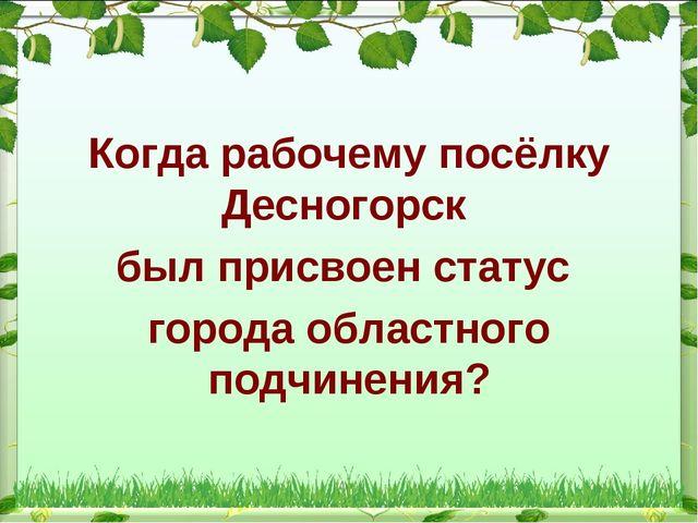 Когда рабочему посёлку Десногорск был присвоен статус города областного подчи...
