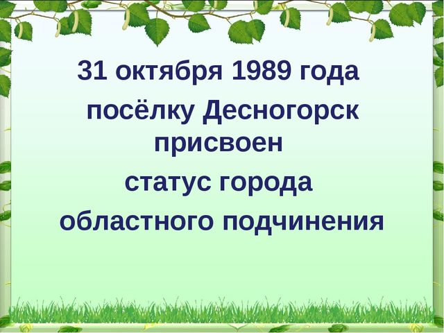 31 октября 1989 года посёлку Десногорск присвоен статус города областного по...