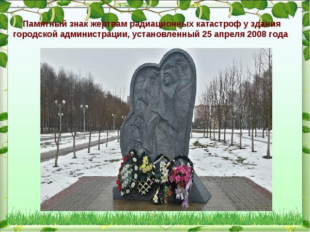 Памятный знак жертвам радиационных катастроф у здания городской администрации...