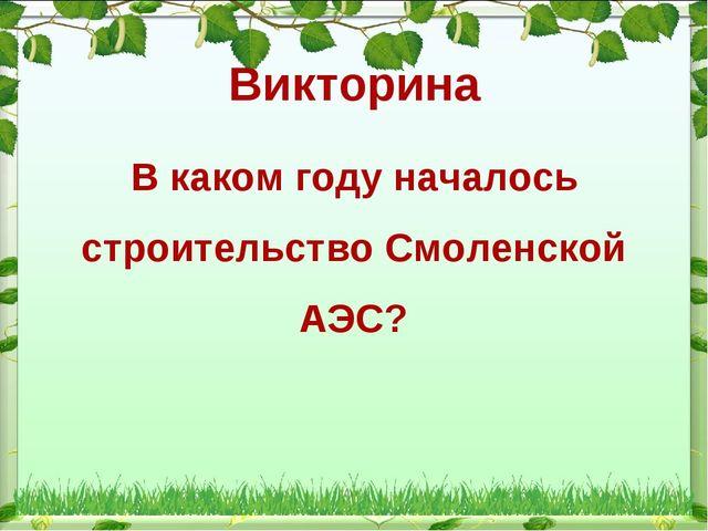Викторина В каком году началось строительство Смоленской АЭС?