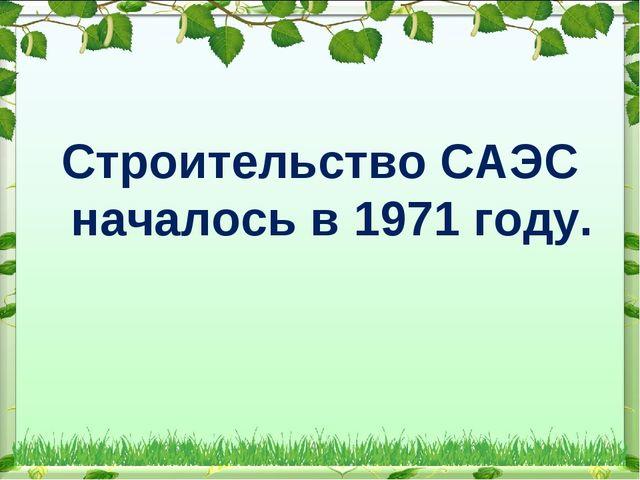 Строительство САЭС началось в 1971 году.