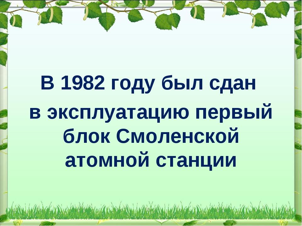 В 1982 году был сдан в эксплуатацию первый блок Смоленской атомной станции
