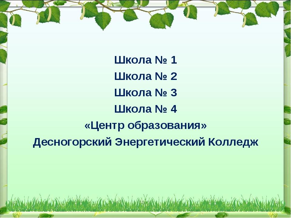Школа № 1 Школа № 2 Школа № 3 Школа № 4 «Центр образования» Десногорский Энер...