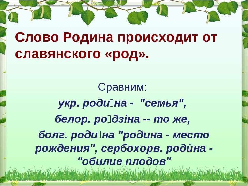 """Слово Родина происходит от славянского «род». Сравним: укр. роди́на - """"семья""""..."""