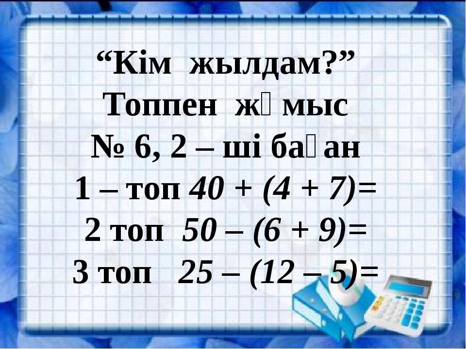 """""""Кім жылдам?"""" Топпен жұмыс № 6, 2 – ші баған 1 – топ 40 + (4 + 7)= 2 топ 50..."""