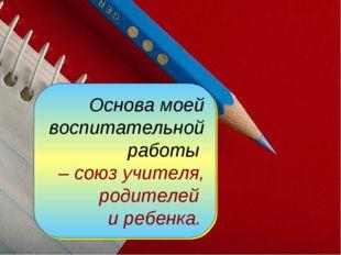 Основа моей воспитательной работы – союз учителя, родителей и ребенка.