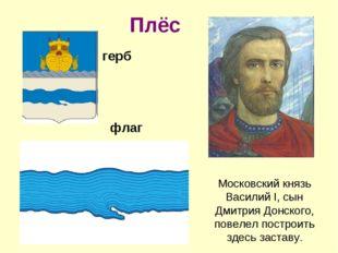 Плёс Московский князь Василий I, сын Дмитрия Донского, повелел построить здес