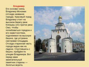 Владимир Его основал князь Владимир Мономах (отсюда название города). Красивы