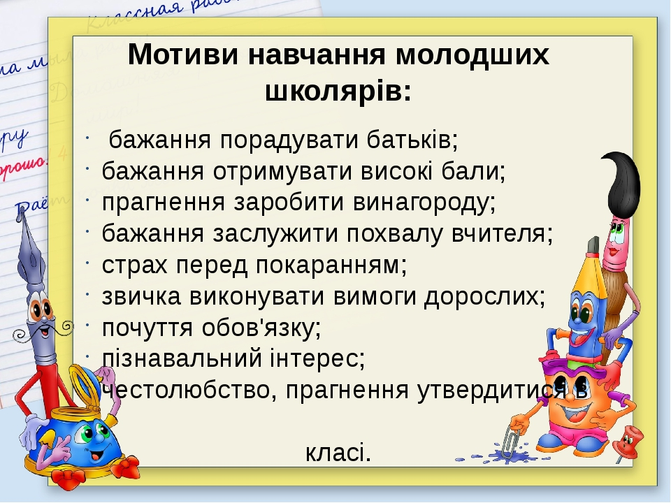 Мотиви навчання молодших школярів: бажання порадувати батьків; бажання отрим...