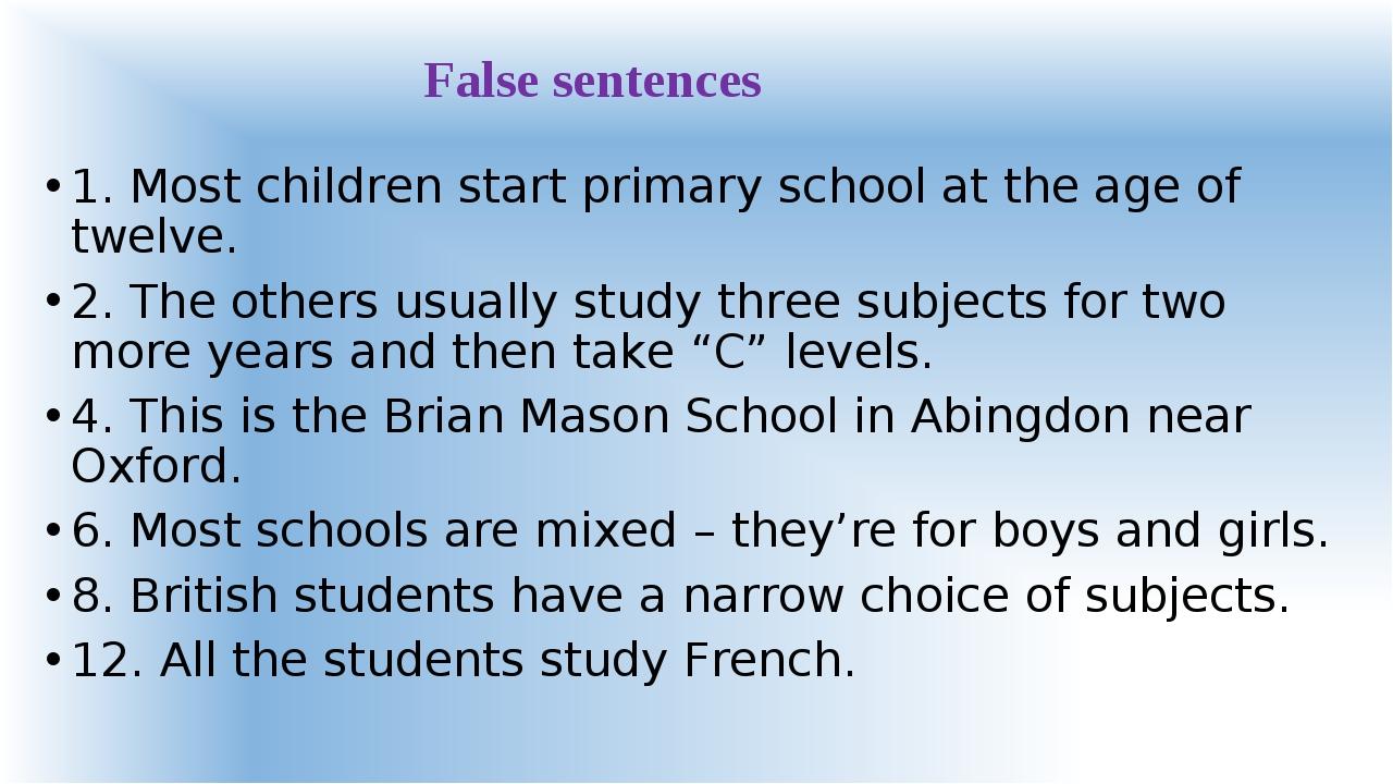 False sentences 1. Most children start primary school at the age of twelve. 2...