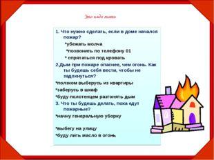 1. Что нужно сделать, если в доме начался пожар? *убежать молча *позвонить по