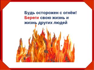 Будь осторожен с огнём! Береги свою жизнь и жизнь других людей