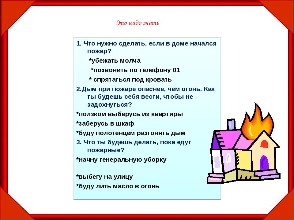 1. Что нужно сделать, если в доме начался пожар? *убежать молча *позвонить по...