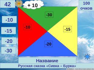 Русская сказка «Сивка – Бурка» 100 очков 42 Название -10 -15 -20 -30 + 10