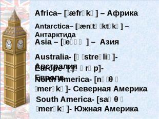 Africa– [ˈæfrɪkə] – Африка Antarctica– [ˌænˈtɑːktɪkə] –Антарктида Asia – [ˈeɪ