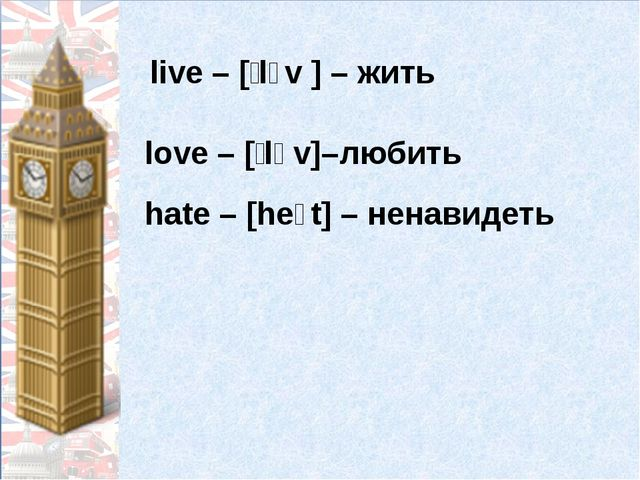 live – [ˈlɪv ] – жить love – [ˈlʌv]–любить hate – [heɪt] – ненавидеть