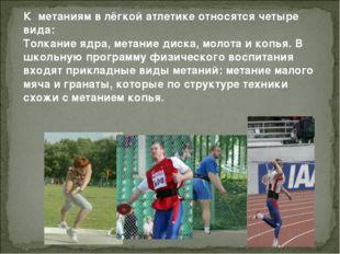 К метаниям в лёгкой атлетике относятся четыре вида: Толкание ядра, метание ди