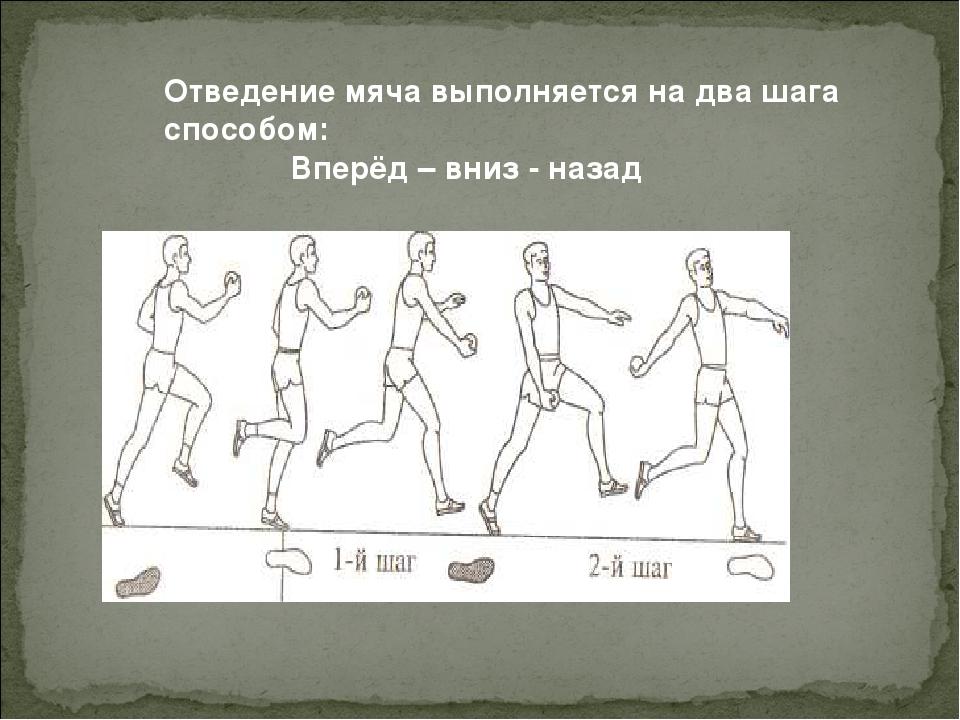 Отведение мяча выполняется на два шага способом: Вперёд – вниз - назад