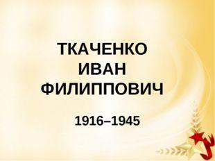 ТКАЧЕНКО ИВАН ФИЛИППОВИЧ 1916–1945