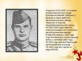 Родился 15.03.1916 г.в посёлке Юзовка Бахмутского уезда Екатеринославской губ