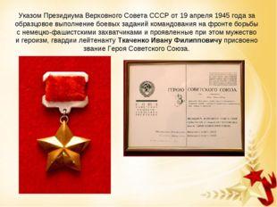 Указом Президиума Верховного Совета СССР от 19 апреля 1945 года за образцовое
