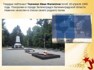 Гвардии лейтенантТкаченко Иван Филиппов погиб 18 апреля 1945 года. Похороне