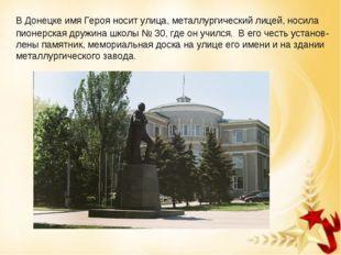 В Донецке имя Героя носит улица, металлургический лицей, носила пионерская д