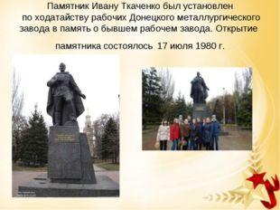 Памятник Ивану Ткаченкобыл установлен по ходатайству рабочих Донецкого метал