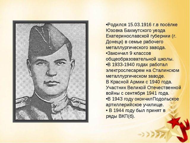 Родился 15.03.1916 г.в посёлке Юзовка Бахмутского уезда Екатеринославской губ...