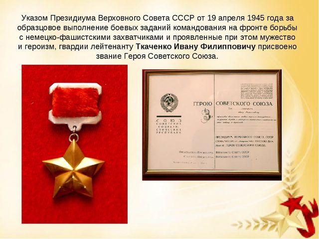 Указом Президиума Верховного Совета СССР от 19 апреля 1945 года за образцовое...