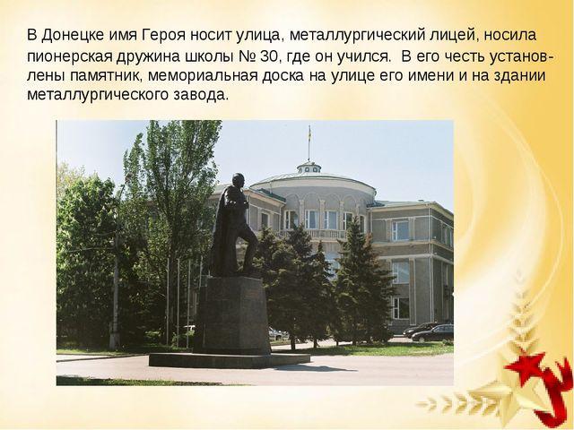 В Донецке имя Героя носит улица, металлургический лицей, носила пионерская д...