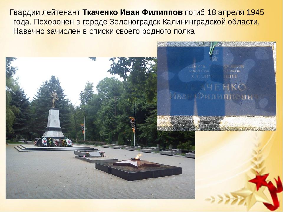 Гвардии лейтенантТкаченко Иван Филиппов погиб 18 апреля 1945 года. Похороне...