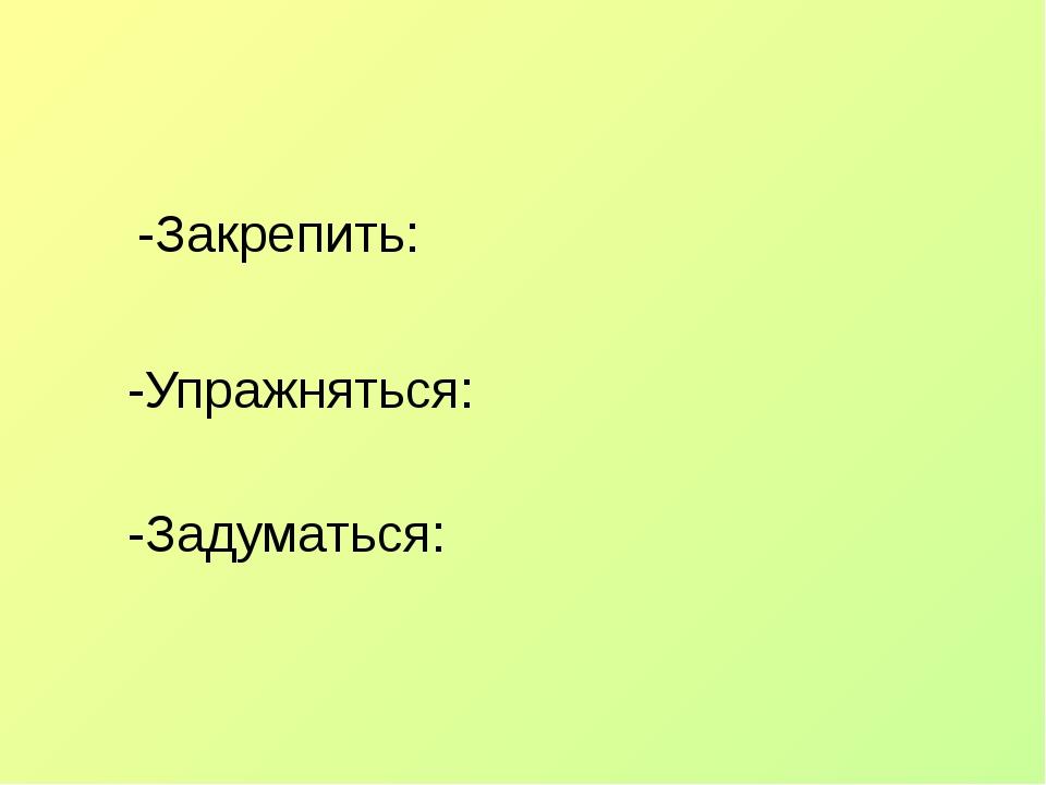 -Закрепить: -Упражняться: -Задуматься: